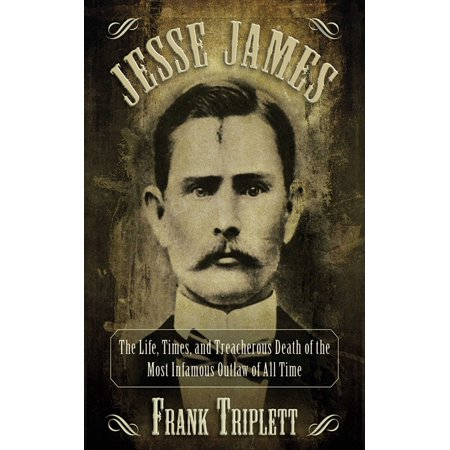 Jesse James : The Life, Times, and Treacherous Death of the Most Infamous Outlaw of All Time