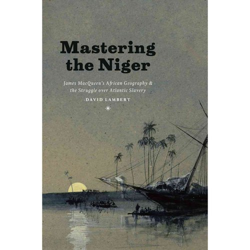 Mastering Niger: James Macqueen's African Geography and the Struggle over Atlantic Slavery