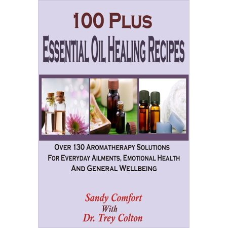 100 Plus Essential Oil Healing Recipes: Over 130 Aromatherapy Solutions For Everyday Ailments, Emotional Health And General Well Being - eBook (Well Being Aromatherapy)