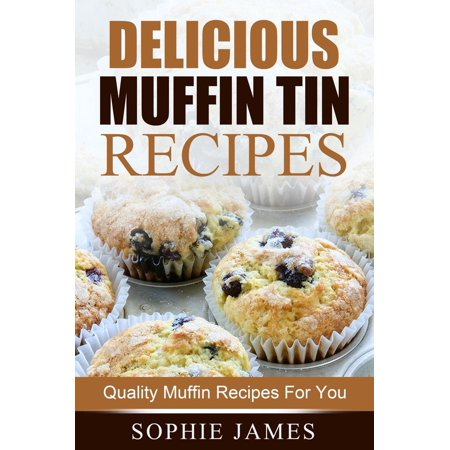 Delicious Muffin Tin Recipes: Quality Muffin Recipes For You - eBook (Muffin Recipe Book)