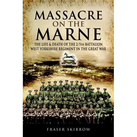 The Massacre On The Marne  The Life And Death Of The 2 5Th Battalion West Yorkshire Regiment In The Great War