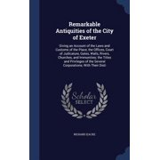 Remarkable Antiquities of the City of Exeter : Giving an Account of the Laws and Customs of the Place, the Offices, Court of Judicature, Gates, Walls, Rivers, Churches, and Immunities; The Titles and Privileges of the Several Corporations; With Their Disti