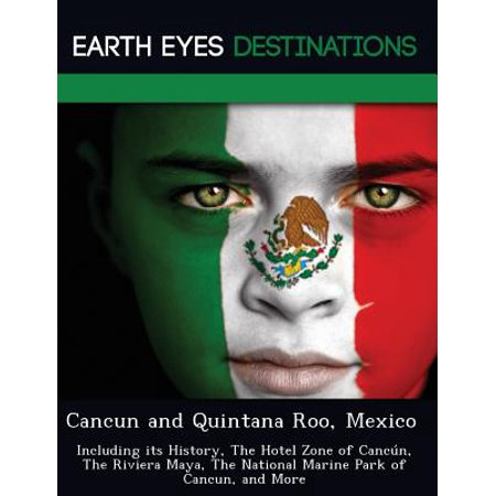Cancun And Quintana Roo  Mexico  Including Its History  The Hotel Zone Of Cancun  The Riviera Maya  The National Marine Park Of Cancun  And More