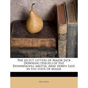 The Select Letters of Major Jack Downing [pseud.] of the Downingvill Militia, Away Down East, in the State of Maine