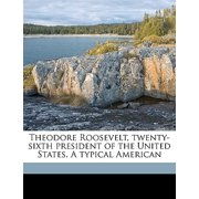 Theodore Roosevelt, Twenty-Sixth President of the United States. a Typical American Volume 2