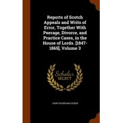 Reports of Scotch Appeals and Writs of Error, Together with Peerage, Divorce, and Practice Cases, in the House of Lords. [1847-1865], Volume 3