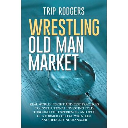 Wrestling Old Man Market : Real World Insight and Best Practices to Institutional Investing Told Through the Experiences and Wit of a Former College Wrestler and Hedge Fund