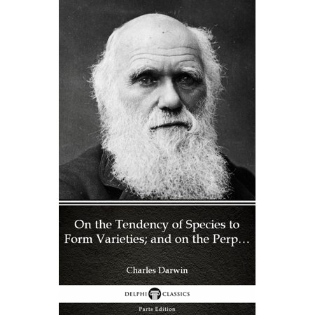 On the Tendency of Species to Form Varieties; and on the Perpetuation of Varieties and Species by Natural Means of Selection by Charles Darwin - Delphi Classics (Illustrated) - eBook (Darwin Illustrated)