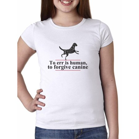 a58a2ea582c9 Funny To Err is Human Forgive Canine Dog Lover Girl's Cotton Youth T-Shirt  - Walmart.com