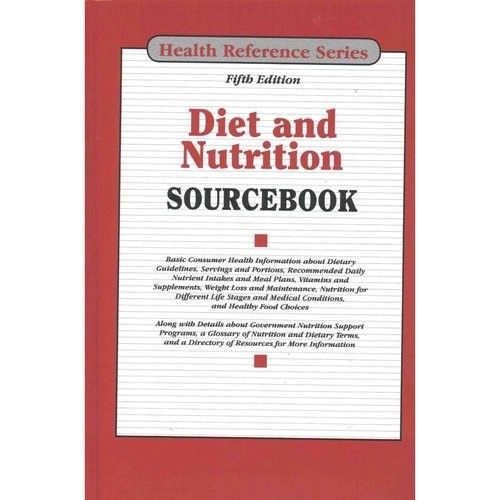 Diet and Nutrition Sourcebook : Basic Consumer Health Information about Dietary Guidelines, Servings and Portions, Recommended Daily Nutrient Intakes and Meal Plans, Vitamins and Supplements, Weight Loss and Maintenance, Nutrition for Different Life Stages and Medical Conditions, and Hea