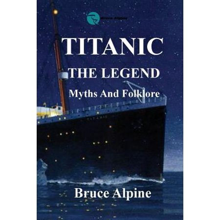 Titanic : The Legend, Myths and Folklore.