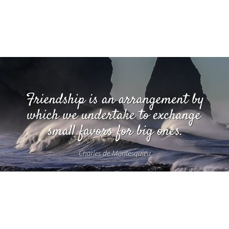 Charles de Montesquieu - Famous Quotes Laminated POSTER PRINT 24x20 - Friendship is an arrangement by which we undertake to exchange small favors for big ones.