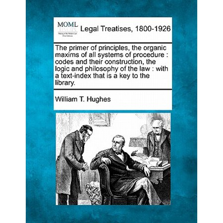 The Primer of Principles, the Organic Maxims of All Systems of Procedure : Codes and Their Construction, the Logic and Philosophy of the Law: With a Text-Index That Is a (William Huges)
