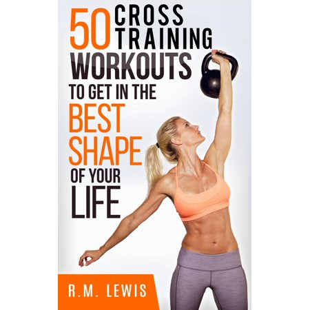 The Top 50 Cross Training Workouts To Get In The Best Shape Of Your Life. -