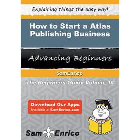 How to Start a Atlas Publishing Business - eBook