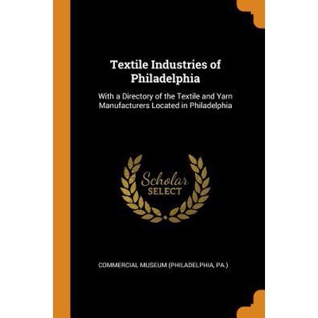 Textile Industries of Philadelphia: With a Directory of the Textile and Yarn Manufacturers Located in Philadelphia (Could Not Locate Gemfile Or Bundle Directory)