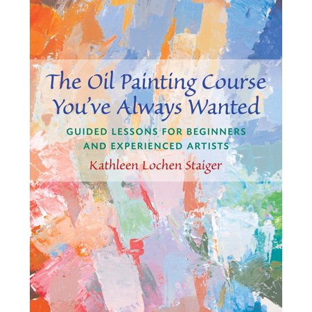 The Oil Painting Course You've Always Wanted : Guided Lessons for Beginners and Experienced Artists