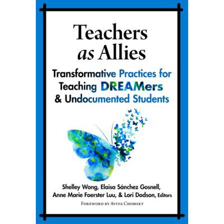 Teachers as Allies : Transformative Practices for Teaching Dreamers and Undocumented