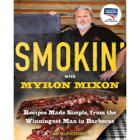 Smokin' with Myron Mixon : Recipes Made Simple, from the Winningest Man in Barbecue: A