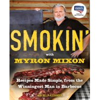 Smokin' with Myron Mixon : Recipes Made Simple, from the Winningest Man in Barbecue: A Cookbook
