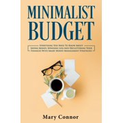 Minimalist Budget: Everything You Need To Know About Saving Money, Spending Less And Decluttering Your Finances With Smart Money Management Strategies - eBook
