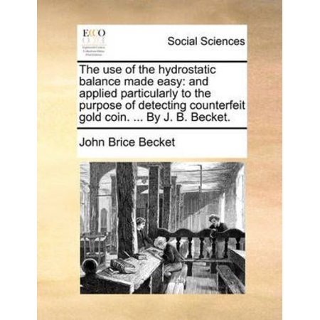 The Use of the Hydrostatic Balance Made Easy: And Applied Particularly to the Purpose of Detecting Counterfeit Gold Coin. . by J.B. Becket.