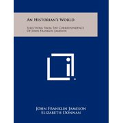 An Historian's World : Selections from the Correspondence of John Franklin Jameson