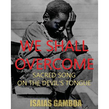We Shall Overcome : Sacred Song on the Devil's Tongue: The Story of the Most Influential Song of the 20th Century, How It Became