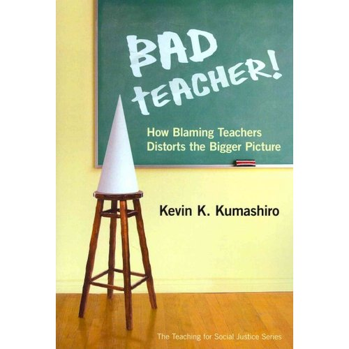 Bad Teacher!: How Blaming Teachers Distorts the Bigger Picture