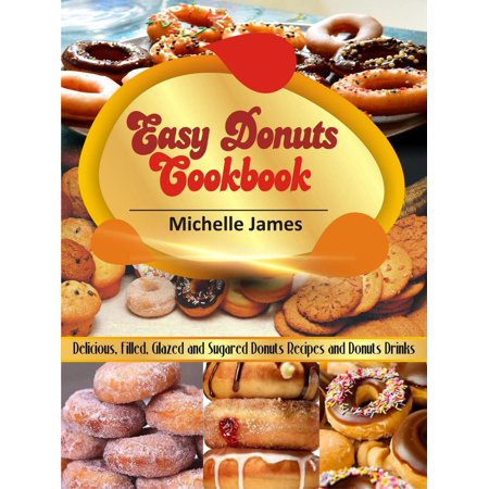 Easy Donuts Cookbook: Delicious, Filled, Glazed And Sugared Donuts Recipes And Donuts Drinks -