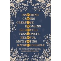 Inspiring Caring Creative Engaging Dedicated Passionate Helpful Motivating Knowledgeable Behind Every Great School Is An Amazing Principal: Assistant Principal Notebook for Women and Men (110 pages, 6