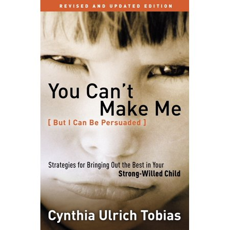 You Can't Make Me (But I Can Be Persuaded), Revised and Updated Edition : Strategies for Bringing Out the Best in Your Strong-Willed