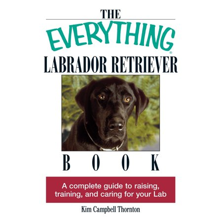 The Everything Labrador Retriever Book : A Complete Guide to Raising, Training, and Caring for Your Lab