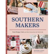 Southern Makers : Food, Design, Craft, and Other Scenes from the Tactile Life