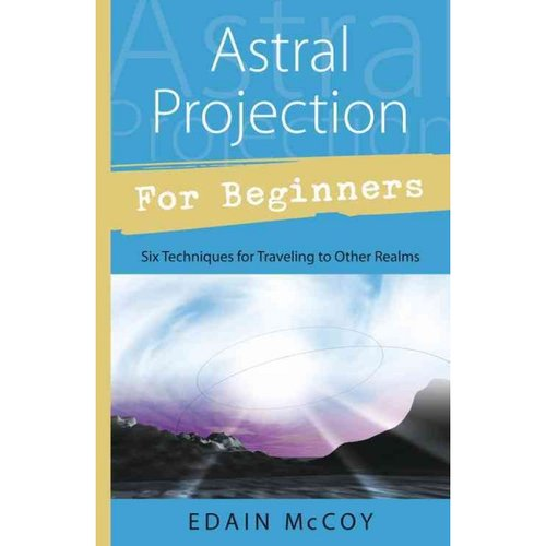 Astral Projection for Beginners: Learn Several Techniques to Gain a Broad Awareness of Other Realms of Existence