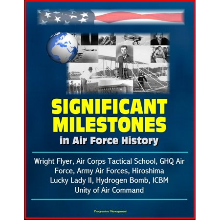 - Significant Milestones in Air Force History: Wright Flyer, Air Corps Tactical School, GHQ Air Force, Army Air Forces, Hiroshima, Lucky Lady II, Hydrogen Bomb, ICBM, Unity of Air Command - eBook