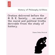 Oration Delivered Before the . . . Society, ... on Some of the Moral and Political Truths Derivable from the Study of History.