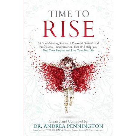 Time to Rise : 29 Soul-Stirring Stories of Personal Growth and Professional Transformation That Will Help You Find Your Purpose and Live Your Best