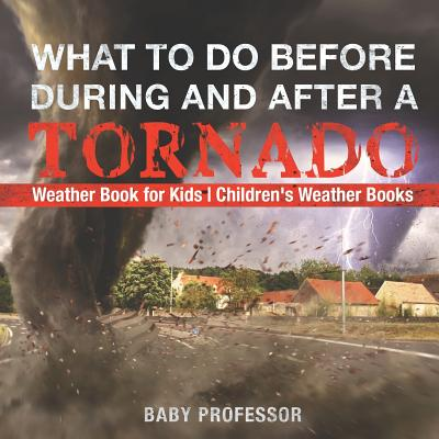 What to Do Before, During and After a Tornado - Weather Book for Kids Children's Weather Books