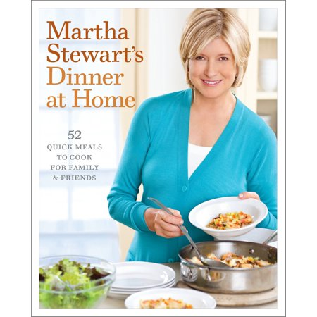 Martha Stewart's Dinner at Home : 52 Quick Meals to Cook for Family and Friends