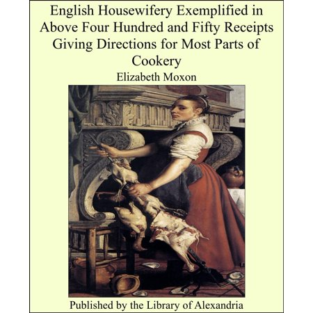 English Housewifery Exemplified in Above Four Hundred and Fifty Receipts Giving Directions for Most Parts of Cookery -