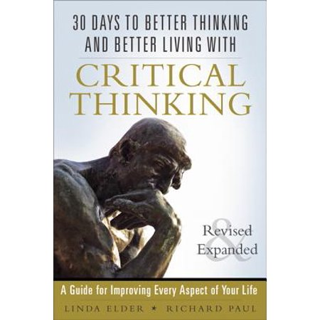 30 Days to Better Thinking and Better Living Through Critical Thinking : A Guide for Improving Every Aspect of Your (Paul And Elder Model Of Critical Thinking)