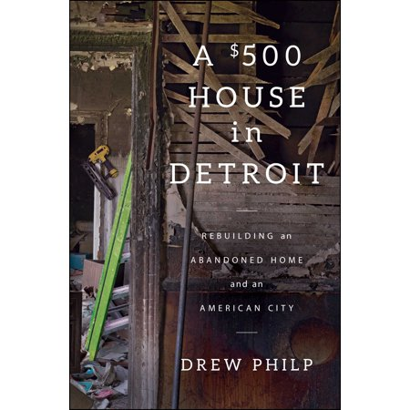 A $500 House in Detroit : Rebuilding an Abandoned Home and an American City ()