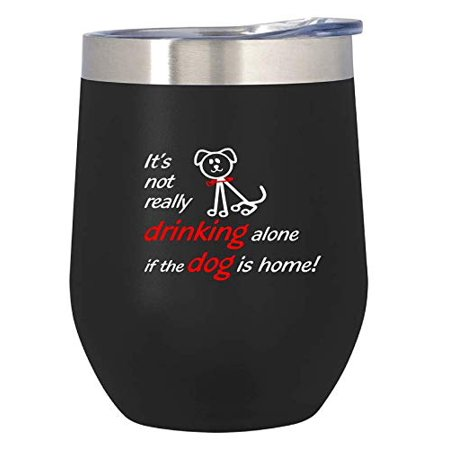 It's not really drinking alone if the dog is home Double Insulated Stainless Steel Wine Tumbler (Black) Gifts for Dogs Mom and Dad Gifts - Lovers of Wine - Funny Sayings - Lover of Pets  - Halloween Sayings For Teacher Gifts