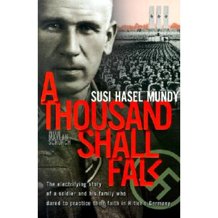 A Thousand Shall Fall : The Electrifying Story of a Soldier and His Family Who Dared to Practice Their Faith in Hitler's