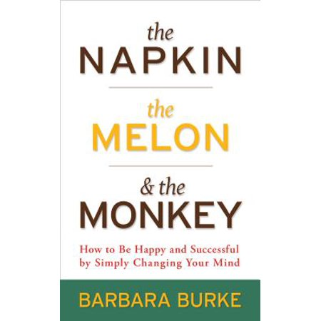 Happy Monkey - The Napkin, The Melon & The Monkey : How to Be Happy and Successful by Simply Changing Your Mind