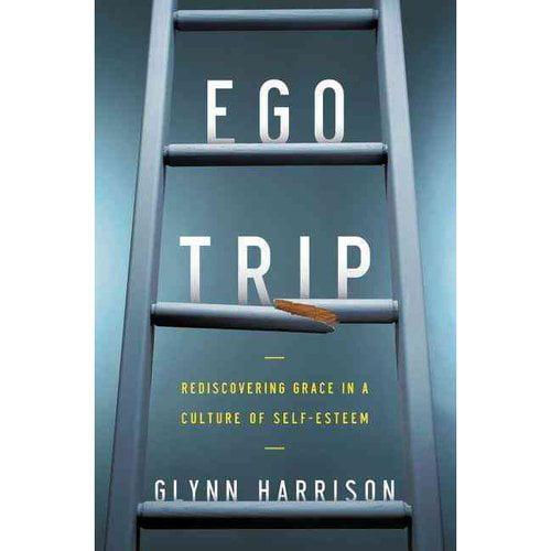 Ego Trip: Rediscovering Grace in a Culture of Self-Esteem