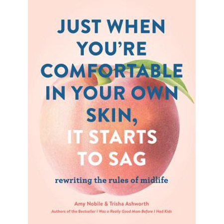 Just When Youre Comfortable in Your Own Skin, It Starts to Sag : Rewriting the Rules to Midlife