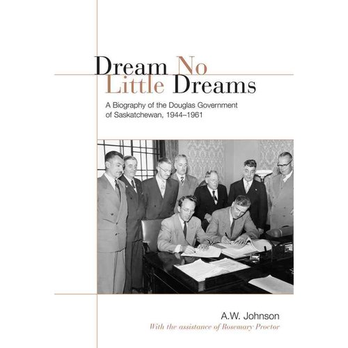 Dream No Little Dreams: A Biography of the Douglas Government of Saskatchewan, 1944-1961