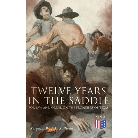 Twelve Years in the Saddle for Law and Order on the Frontiers of Texas -